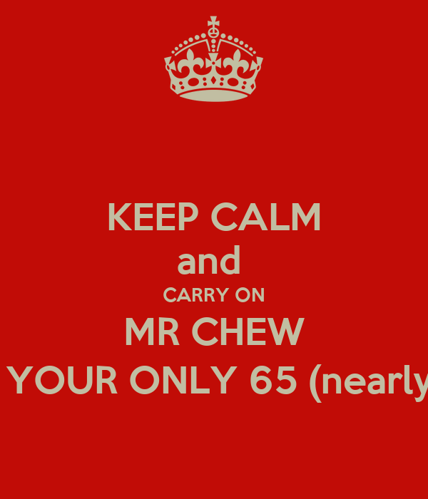 KEEP CALM and  CARRY ON MR CHEW  YOUR ONLY 65 (nearly
