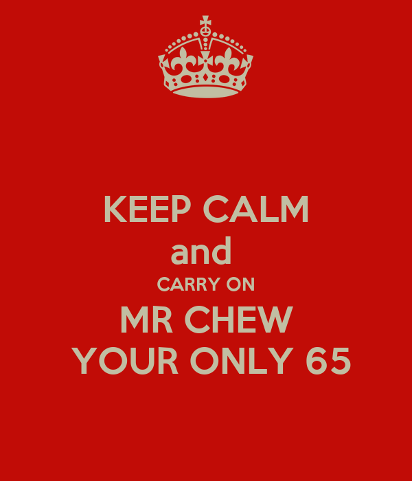 KEEP CALM and  CARRY ON MR CHEW  YOUR ONLY 65