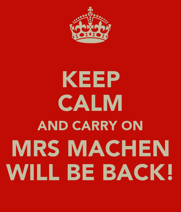 KEEP CALM AND CARRY ON MRS MACHEN WILL BE BACK!