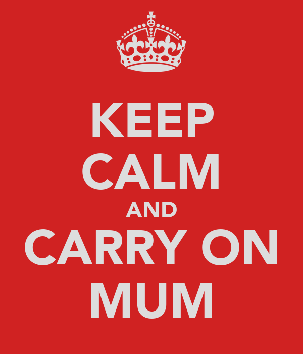 KEEP CALM AND CARRY ON MUM