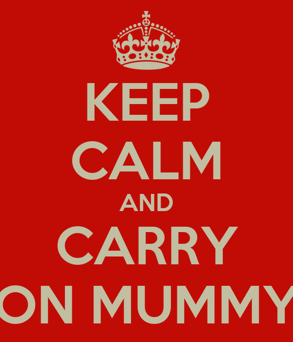 KEEP CALM AND CARRY ON MUMMY