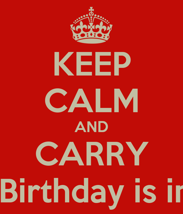 KEEP CALM AND CARRY ON My Birthday is in 2 days