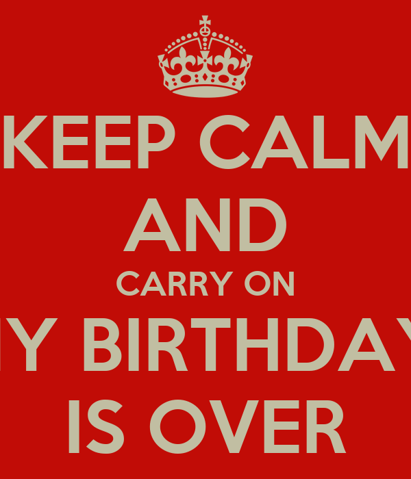 KEEP CALM AND CARRY ON MY BIRTHDAY  IS OVER