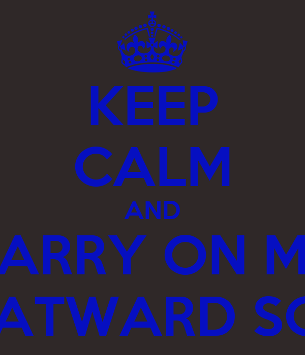 KEEP CALM AND CARRY ON MY WATWARD SON