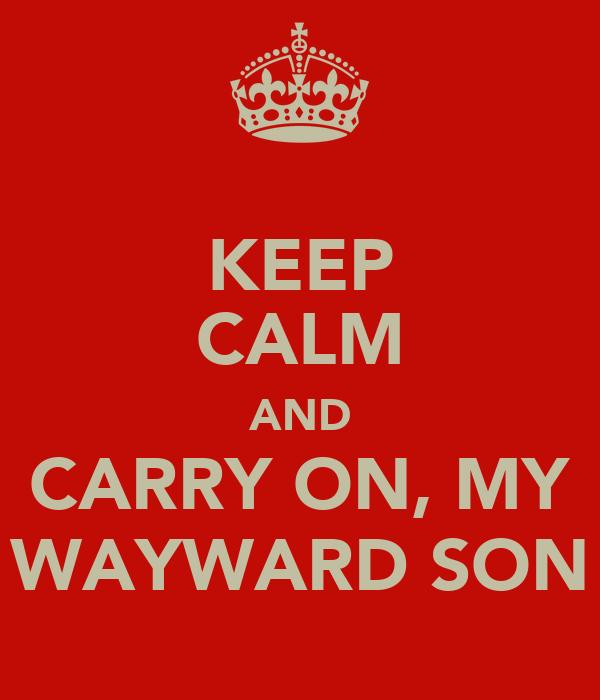 KEEP CALM AND CARRY ON, MY WAYWARD SON