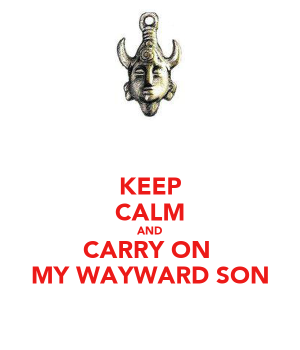 KEEP CALM AND CARRY ON  MY WAYWARD SON