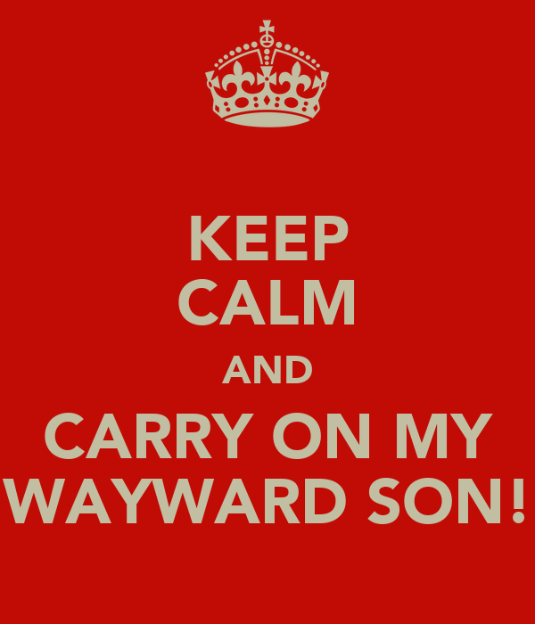 KEEP CALM AND CARRY ON MY WAYWARD SON!