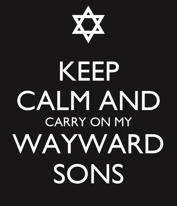 KEEP CALM AND CARRY ON MY WAYWARD SONS