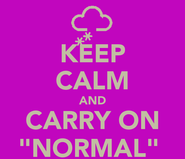 "KEEP CALM AND CARRY ON ""NORMAL"""