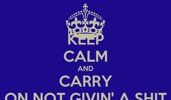 KEEP CALM AND CARRY ON NOT GIVIN' A SHIT