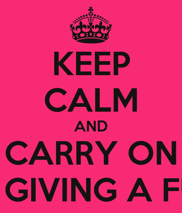 KEEP CALM AND CARRY ON NOT GIVING A FUCK!