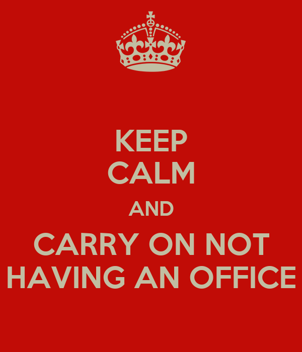 KEEP CALM AND CARRY ON NOT HAVING AN OFFICE