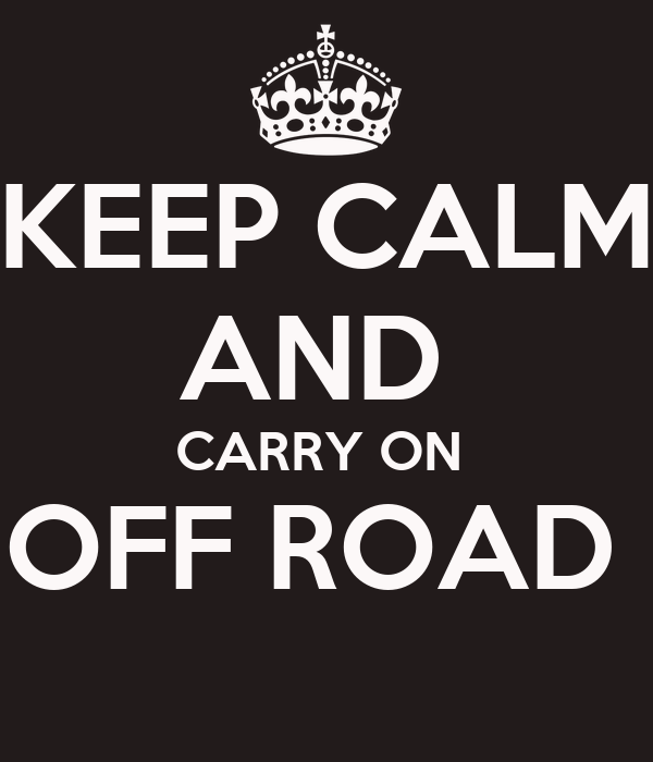 KEEP CALM AND  CARRY ON  OFF ROAD