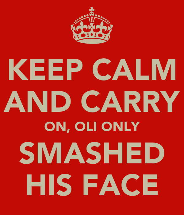 KEEP CALM AND CARRY ON, OLI ONLY SMASHED HIS FACE