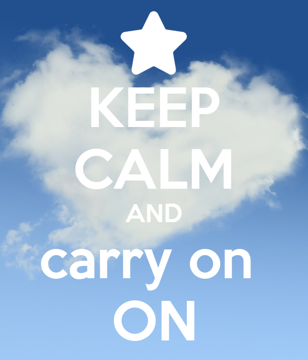 KEEP CALM AND carry on  ON