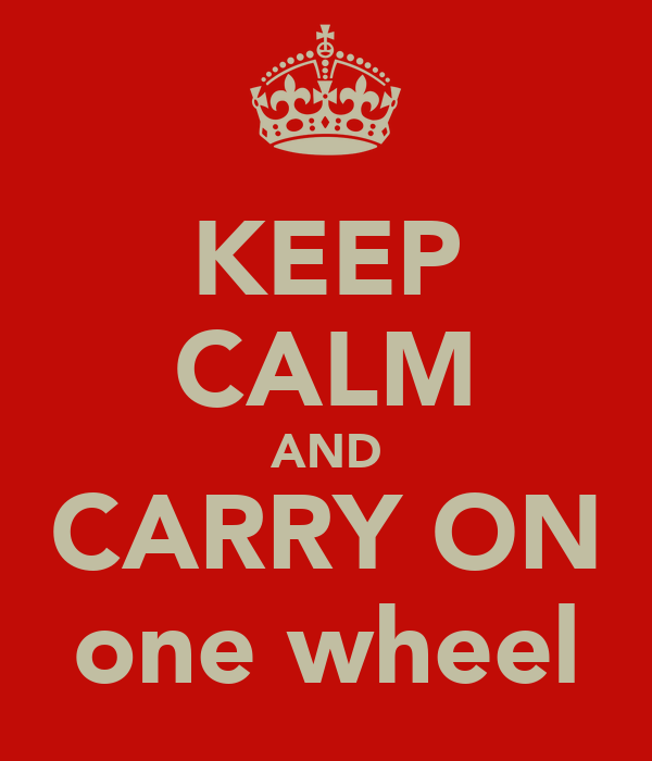 KEEP CALM AND CARRY ON one wheel