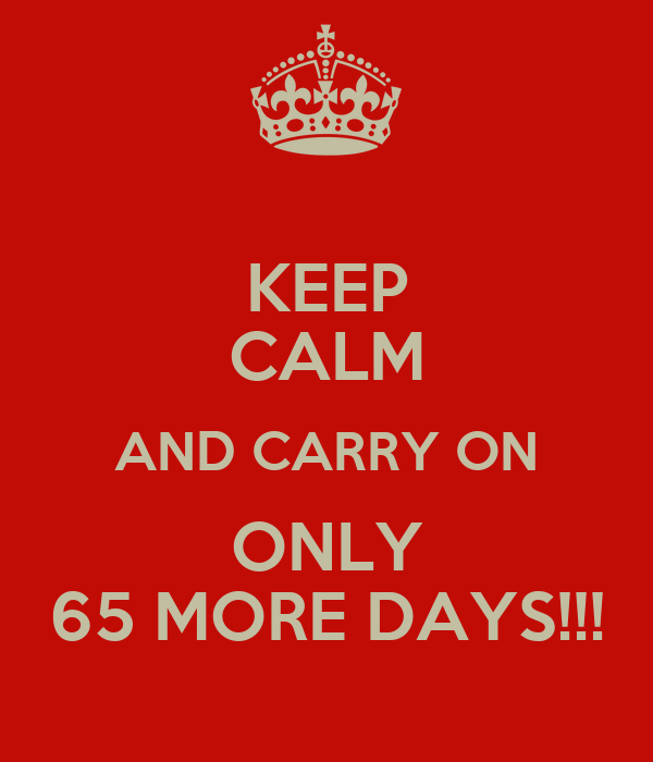 KEEP CALM AND CARRY ON ONLY 65 MORE DAYS!!!