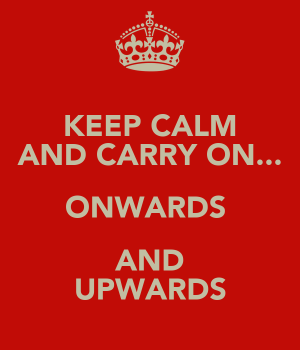 KEEP CALM AND CARRY ON... ONWARDS  AND UPWARDS