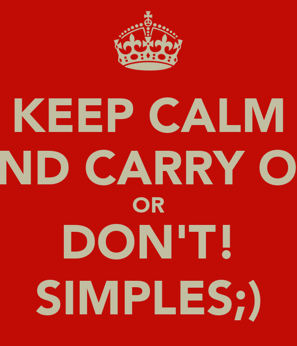 KEEP CALM AND CARRY ON OR DON'T! SIMPLES;)