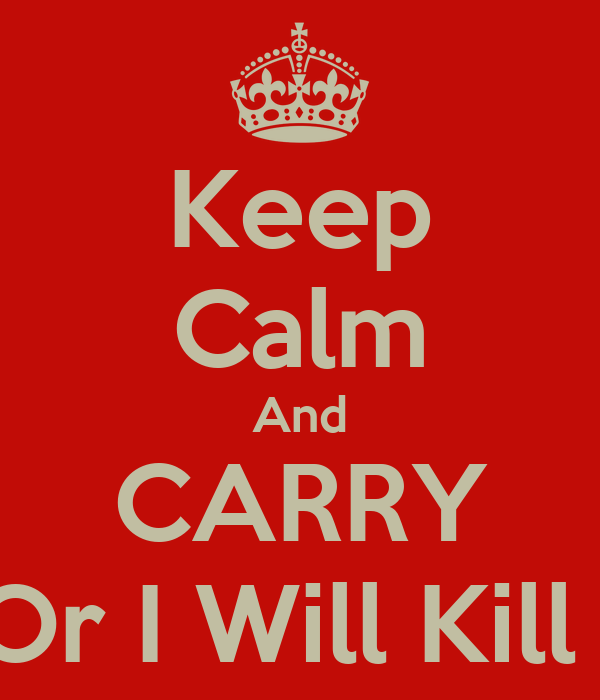 Keep Calm And CARRY On Or I Will Kill You