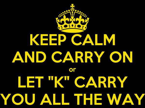 """KEEP CALM AND CARRY ON or LET """"K"""" CARRY YOU ALL THE WAY"""