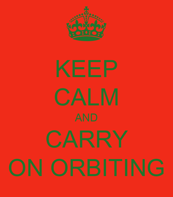 KEEP CALM AND CARRY ON ORBITING