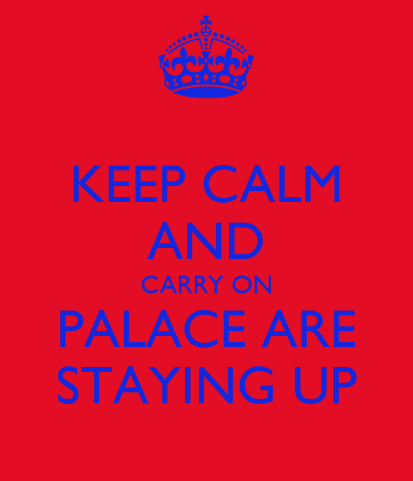 KEEP CALM AND CARRY ON PALACE ARE STAYING UP