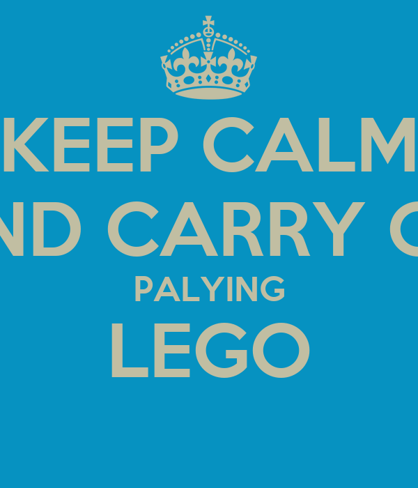 KEEP CALM AND CARRY ON PALYING LEGO