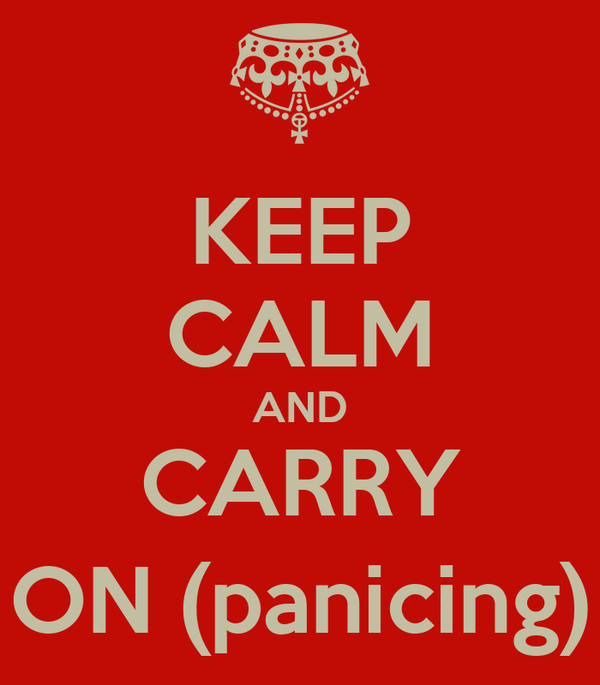 KEEP CALM AND CARRY ON (panicing)