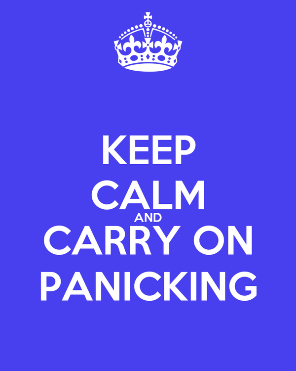 KEEP CALM AND CARRY ON PANICKING