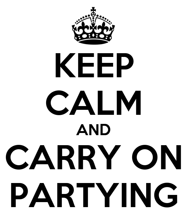 KEEP CALM AND CARRY ON PARTYING