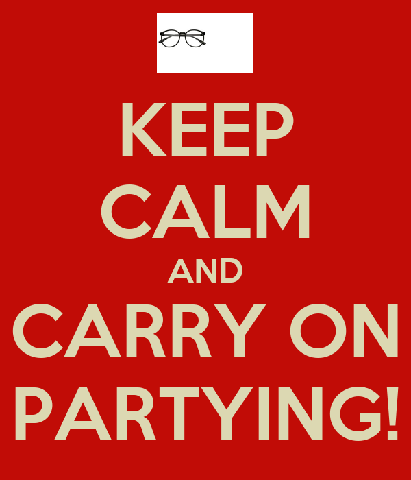 KEEP CALM AND CARRY ON PARTYING!