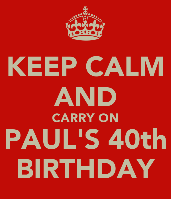 KEEP CALM AND CARRY ON PAUL'S 40th BIRTHDAY