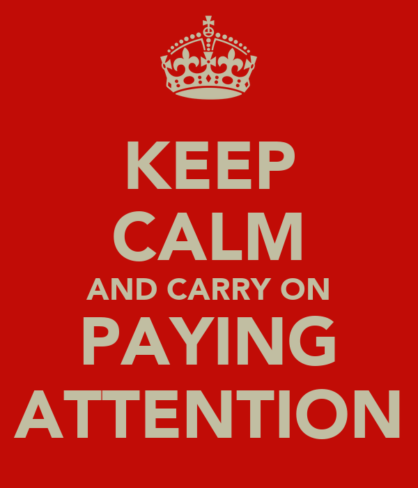 KEEP CALM AND CARRY ON PAYING ATTENTION