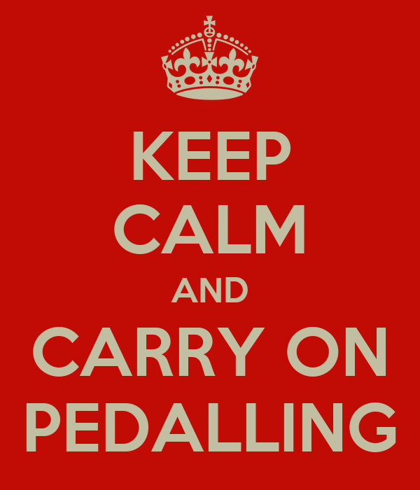 KEEP CALM AND CARRY ON PEDALLING