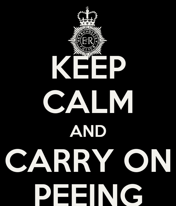 KEEP CALM AND  CARRY ON  PEEING