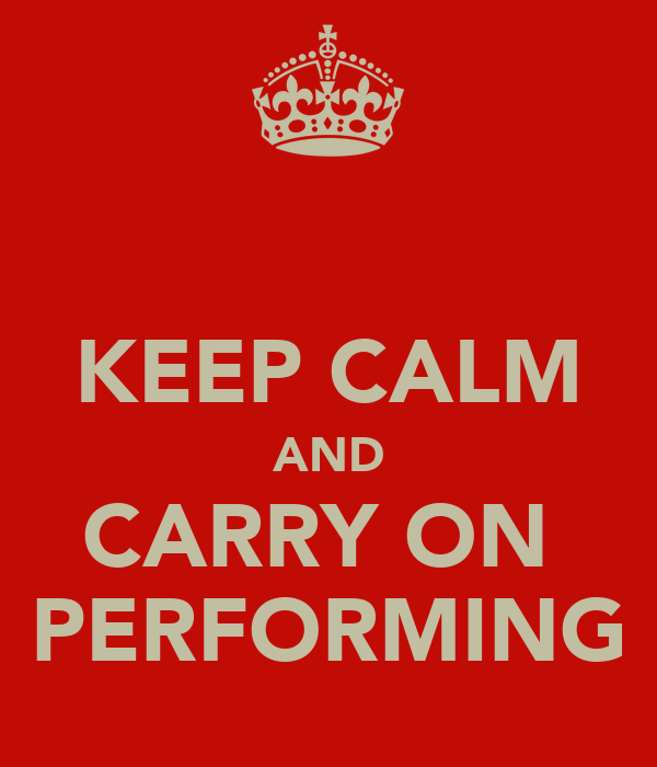 KEEP CALM AND CARRY ON  PERFORMING