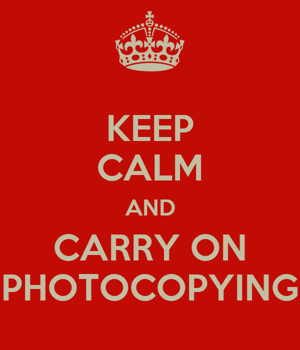 KEEP CALM AND CARRY ON PHOTOCOPYING