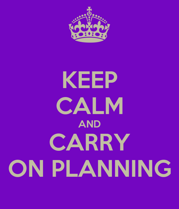 KEEP CALM AND CARRY ON PLANNING