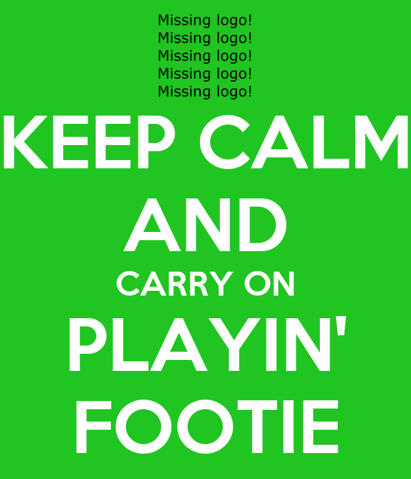 KEEP CALM AND CARRY ON PLAYIN' FOOTIE