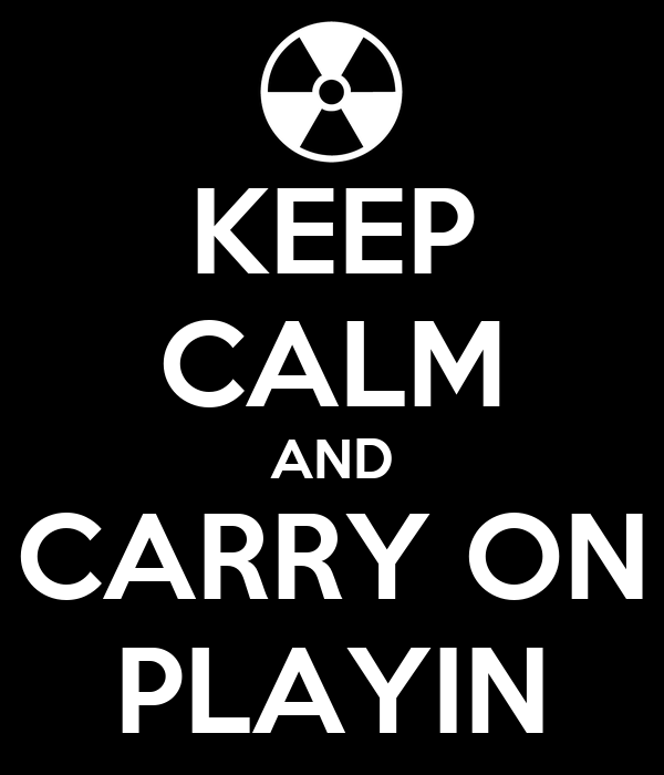 KEEP CALM AND CARRY ON PLAYIN