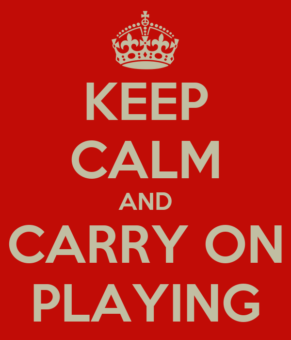 KEEP CALM AND CARRY ON PLAYING