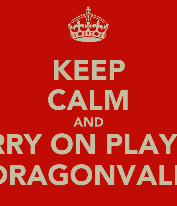 KEEP CALM AND CARRY ON PLAYING DRAGONVALE