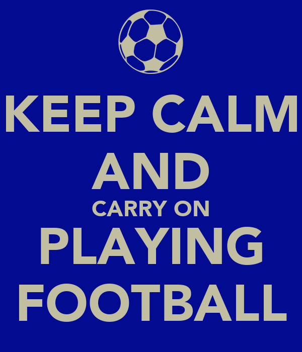 KEEP CALM AND CARRY ON PLAYING FOOTBALL