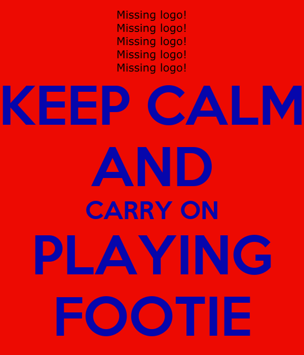KEEP CALM AND CARRY ON PLAYING FOOTIE