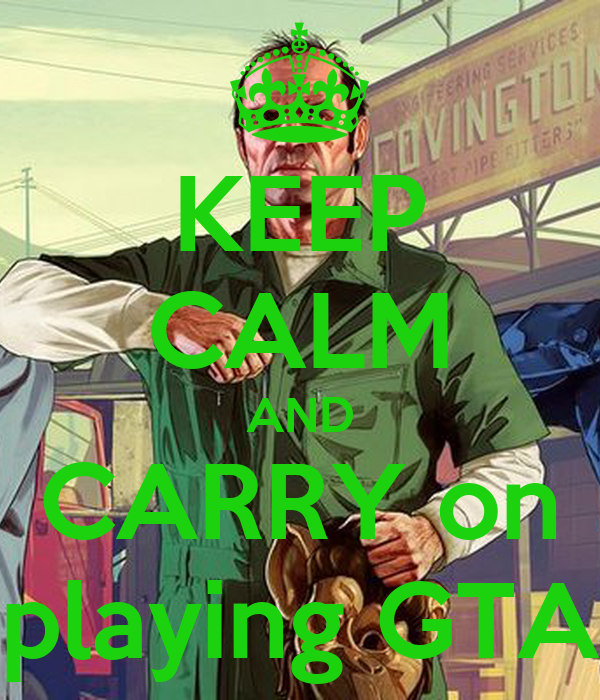 KEEP CALM AND CARRY on playing GTA