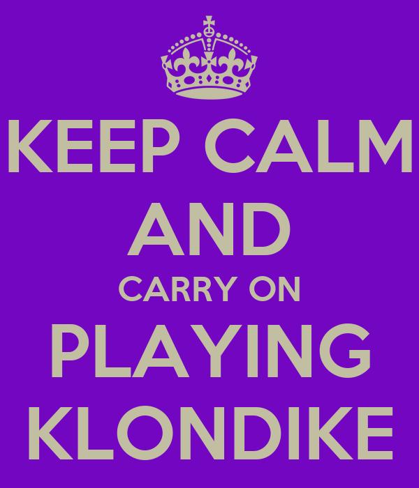 KEEP CALM AND CARRY ON PLAYING KLONDIKE