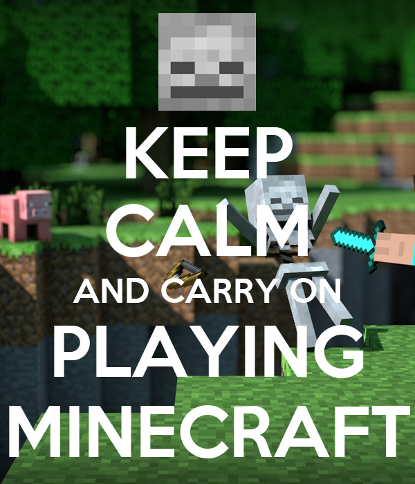 KEEP CALM AND CARRY ON PLAYING MINECRAFT