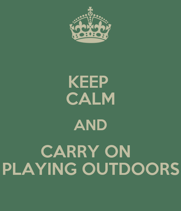 KEEP  CALM AND CARRY ON   PLAYING OUTDOORS