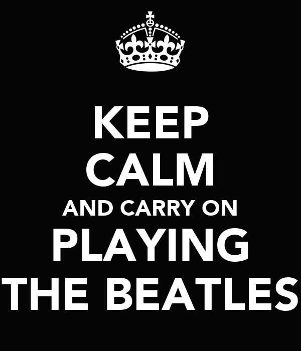 KEEP CALM AND CARRY ON PLAYING THE BEATLES